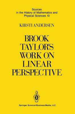 Brook Taylor's Work on Linear Perspective: A Study of Taylor's Role in the History of Perspective Geometry. Including Facsimiles of Taylor's Two Books on Perspective - Sources in the History of Mathematics and Physical Sciences 10 (Paperback)