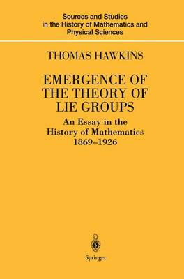 Emergence of the Theory of Lie Groups: An Essay in the History of Mathematics 1869-1926 - Sources and Studies in the History of Mathematics and Physical Sciences (Paperback)