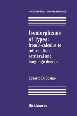 Isomorphisms of Types: from ?-calculus to information retrieval and language design - Progress in Theoretical Computer Science (Paperback)
