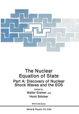 The Nuclear Equation of State: Part A: Discovery of Nuclear Shock Waves and the EOS - NATO Science Series B 216a (Paperback)
