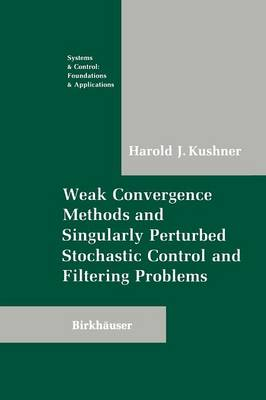 Weak Convergence Methods and Singularly Perturbed Stochastic Control and Filtering Problems - Systems & Control: Foundations & Applications (Paperback)