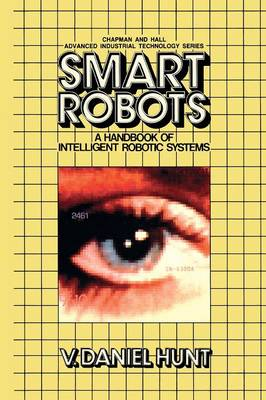 Smart Robots: A Handbook of Intelligent Robotic Systems - Chapman and Hall Advanced Industrial Technology Series (Paperback)