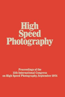 High Speed Photography: Proceedings of the Eleventh International Congress on High Speed Photography, Imperial College, University of London, September 1974 (Paperback)