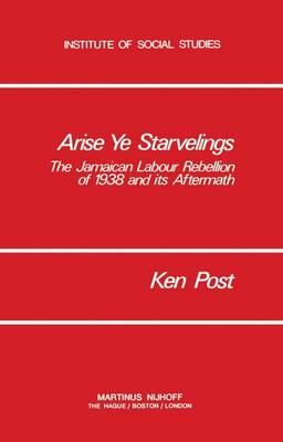 Arise Ye Starvelings: The Jamaican Labour Rebellion of 1938 and its Aftermath - Institute of Social Studies Series on Development of Societies 3 (Paperback)