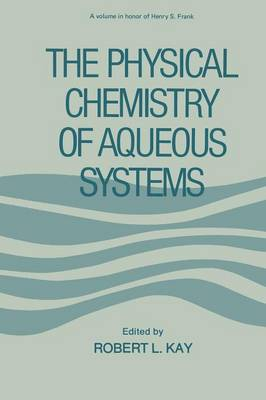 The Physical Chemistry of Aqueous Systems: A Symposium in Honor of Henry S. Frank on His Seventieth Birthday (Paperback)