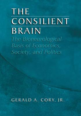 The Consilient Brain: The Bioneurological Basis of Economics, Society, and Politics (Paperback)