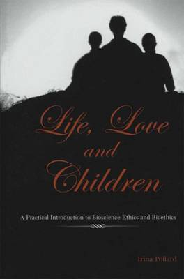 Life, Love and Children: A Practical Introduction to Bioscience Ethics and Bioethics (Paperback)