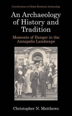 An Archaeology of History and Tradition: Moments of Danger in the Annapolis Landscape - Contributions To Global Historical Archaeology (Paperback)