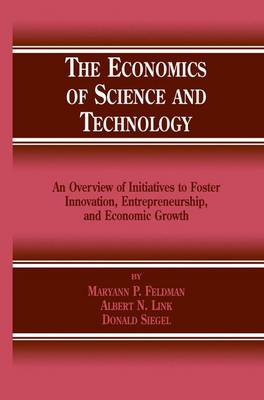 The Economics of Science and Technology: An Overview of Initiatives to Foster Innovation, Entrepreneurship, and Economic Growth (Paperback)