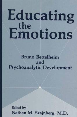 Educating the Emotions: Bruno Bettelheim and Psychoanalytic Development (Paperback)