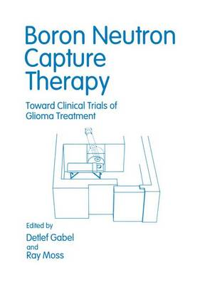 Boron Neutron Capture Therapy: Toward Clinical Trials of Glioma Treatment (Paperback)