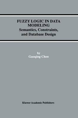 Fuzzy Logic in Data Modeling: Semantics, Constraints, and Database Design - Advances in Database Systems 15 (Paperback)