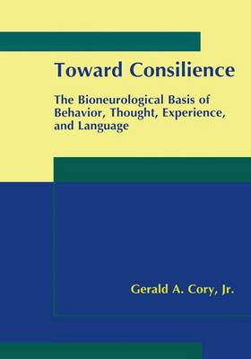 Toward Consilience: The Bioneurological Basis of Behavior, Thought, Experience, and Language (Paperback)