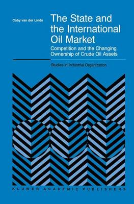 The State and the International Oil Market: Competition and the Changing Ownership of Crude Oil Assets - Studies in Industrial Organization 23 (Paperback)