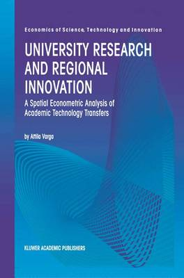 University Research and Regional Innovation: A Spatial Econometric Analysis of Academic Technology Transfers - Economics of Science, Technology and Innovation 13 (Paperback)