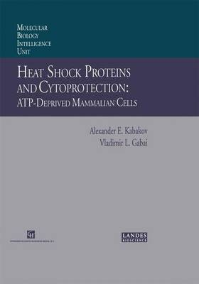 Heat Shock Proteins and Cytoprotection: Atp-Deprived Mammalian Cells - Molecular Biology Intelligence Unit (Paperback)