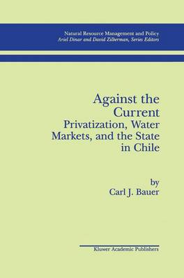 Against the Current: Privatization, Water Markets, and the State in Chile - Natural Resource Management and Policy 14 (Paperback)