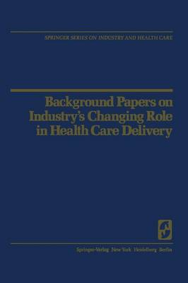Background Papers on Industry's Changing Role in Health Care Delivery - Springer Series on Industry and Health Care 3 (Paperback)