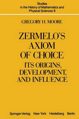 Zermelo's Axiom of Choice: Its Origins, Development, and Influence - Studies in the History of Mathematics and Physical Sciences 8 (Paperback)