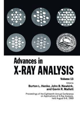 Advances in X-Ray Analysis: Proceedings of the Eighteenth Annual Conference on Applications of X-Ray Analysis Held August 6-8, 1969 (Paperback)