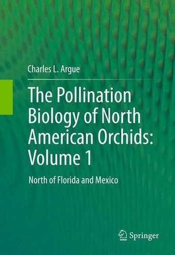 The Pollination Biology of North American Orchids: Volume 1: North of Florida and Mexico (Hardback)