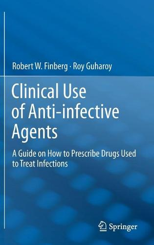 Clinical Use of Anti-infective Agents: A Guide on How to Prescribe Drugs Used to Treat Infections (Hardback)