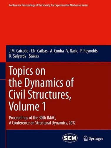 Topics on the Dynamics of Civil Structures, Volume 1: Proceedings of the 30th IMAC, A Conference on Structural Dynamics, 2012 - Conference Proceedings of the Society for Experimental Mechanics Series (Hardback)