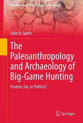 The Paleoanthropology and Archaeology of Big-Game Hunting: Protein, Fat, or Politics? - Interdisciplinary Contributions to Archaeology (Paperback)
