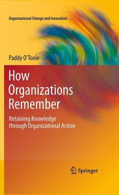 How Organizations Remember: Retaining Knowledge through Organizational Action - Organizational Change and Innovation 2 (Paperback)