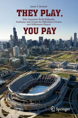 They Play, You Pay: Why Taxpayers Build Ballparks, Stadiums, and Arenas for Billionaire Owners and Millionaire Players (Paperback)