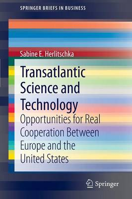Transatlantic Science and Technology: Opportunities for Real Cooperation Between Europe and the United States - SpringerBriefs in Business 27 (Paperback)
