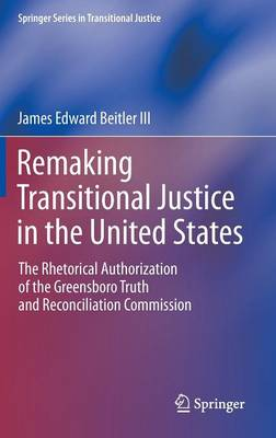 Remaking Transitional Justice in the United States: The Rhetorical Authorization of the Greensboro Truth and Reconciliation Commission - Springer Series in Transitional Justice (Hardback)