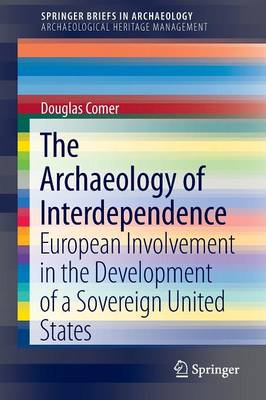 The Archaeology of Interdependence: European Involvement in the Development of a Sovereign United States - SpringerBriefs in Archaeology 1 (Paperback)