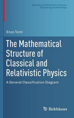 The Mathematical Structure of Classical and Relativistic Physics: A General Classification Diagram - Modeling and Simulation in Science, Engineering and Technology (Hardback)