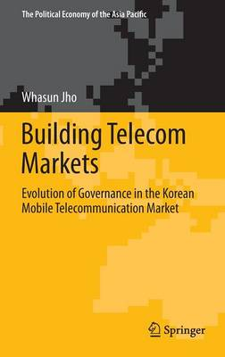 Building Telecom Markets: Evolution of Governance in the Korean Mobile Telecommunication Market - The Political Economy of the Asia Pacific (Hardback)