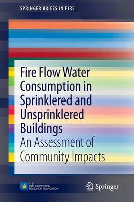 Fire Flow Water Consumption in Sprinklered and Unsprinklered Buildings: An Assessment of Community Impacts - SpringerBriefs in Fire (Paperback)