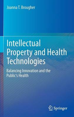 Intellectual Property and Health Technologies: Balancing Innovation and the Public's Health (Hardback)