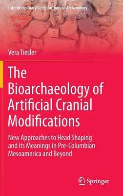 The Bioarchaeology of Artificial Cranial Modifications: New Approaches to Head Shaping and its Meanings in Pre-Columbian Mesoamerica and Beyond - Interdisciplinary Contributions to Archaeology 7 (Hardback)
