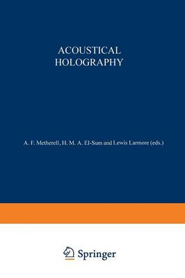 Acoustical Holography: Volume 1 Proceedings of the First International Symposium on Acoustical Holography, held at the Douglas Advanced Research Laboratories, Huntington Beach, California December 14-15, 1967 (Paperback)