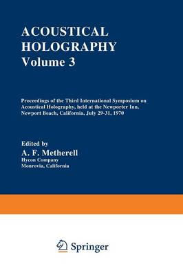 Acoustical Holography: Volume 3 Proceedings of the Third International Symposium on Acoustical Holography, held at the Newporter Inn, Newport Beach, California, July 29-31, 1970 (Paperback)