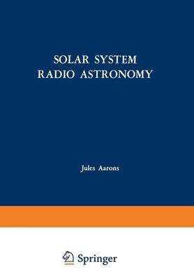 Solar System Radio Astronomy: Lectures presented at the NATO Advanced Study Institute of the National Observatory of Athens: Cape Sounion August 2-15, 1964 (Paperback)