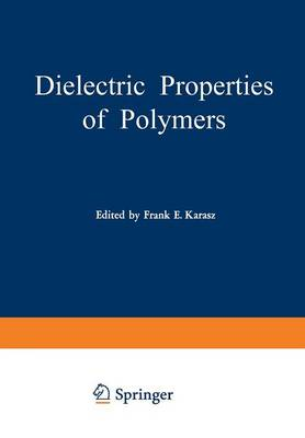 Dielectric Properties of Polymers: Proceedings of a Symposium held on March 29-30, 1971, in connection with the 161st National Meeting of the American Chemical Society in Los Angeles, California, March 28 - April 2, 1971 (Paperback)