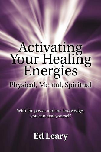 Activating Your Healing Energies -- Physical, Mental, Spiritual: With the Power and the Knowledge, You Can Heal Yourself (Paperback)