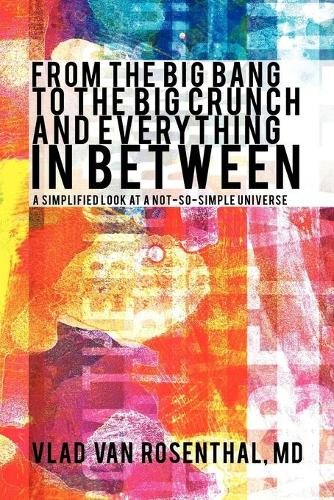 From the Big Bang to the Big Crunch and Everything in Between: A Simplified Look at a Not-So-Simple Universe (Paperback)