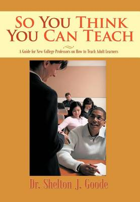 So You Think You Can Teach: A Guide for New College Professors on How to Teach Adult Learners (Hardback)