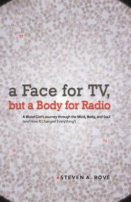A Face for TV, But a Body for Radio: A Blood Clot's Journey Through the Mind, Body, and Soul (and How It Changed Everything!) (Paperback)