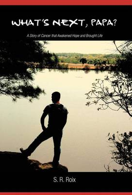 What's Next, Papa?: A Story of Cancer That Awakened Hope and Brought Life (Hardback)