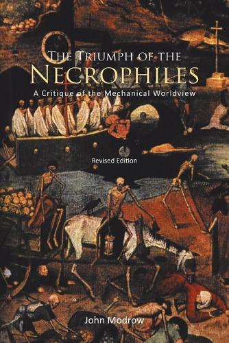 The Triumph of the Necrophiles: A Critique of the Mechanical World View (Paperback)