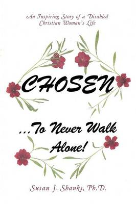 Chosen ... to Never Walk Alone!: An Inspiring Story of a Disabled Christian Woman's Life (Paperback)
