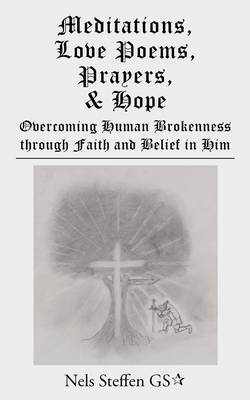 Meditations, Love Poems, Prayers, and Hope: Overcoming Human Brokenness Through Faith and Belief in Him (Paperback)
